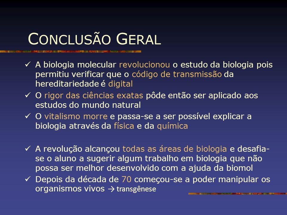 C ONCLUSÃO G ERAL A biologia molecular revolucionou o estudo da biologia pois permitiu verificar que o código de transmissão da hereditariedade é digi