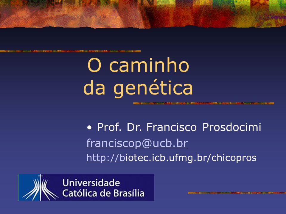 O caminho da genética Prof. Dr. Francisco Prosdocimi franciscop@ucb.br http://bhttp://biotec.icb.ufmg.br/chicopros
