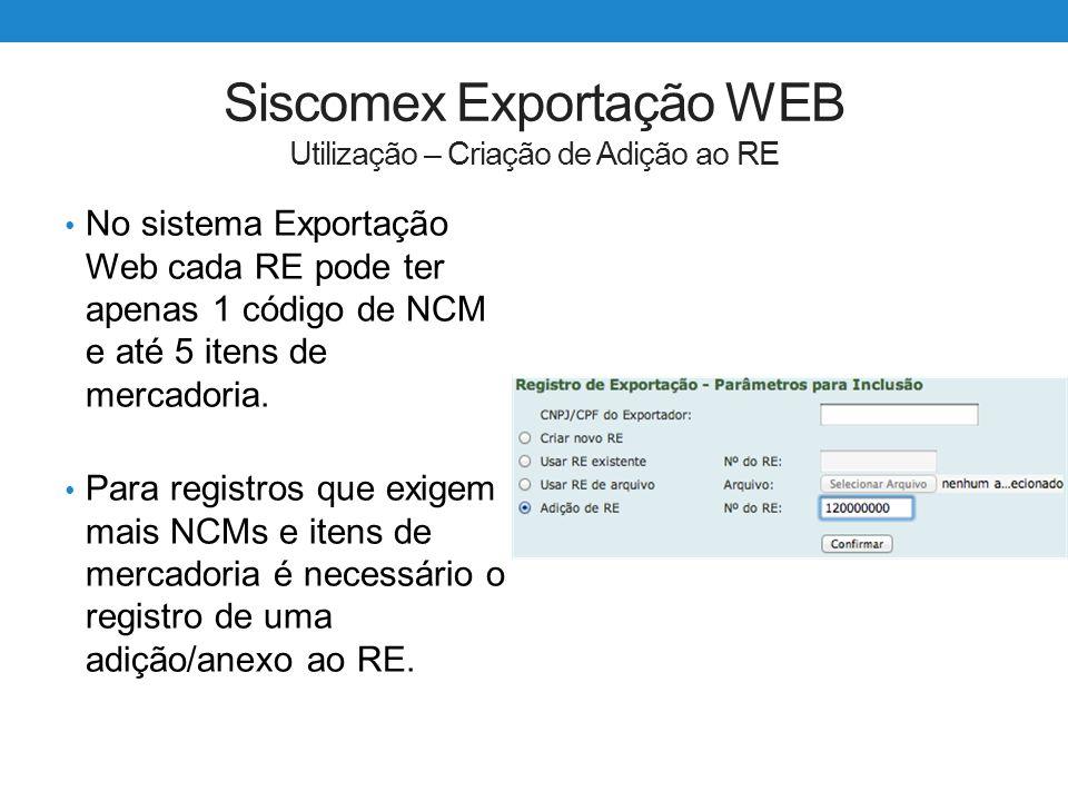 Siscomex Exportação WEB Utilização – Criação de Adição ao RE No sistema Exportação Web cada RE pode ter apenas 1 código de NCM e até 5 itens de mercad