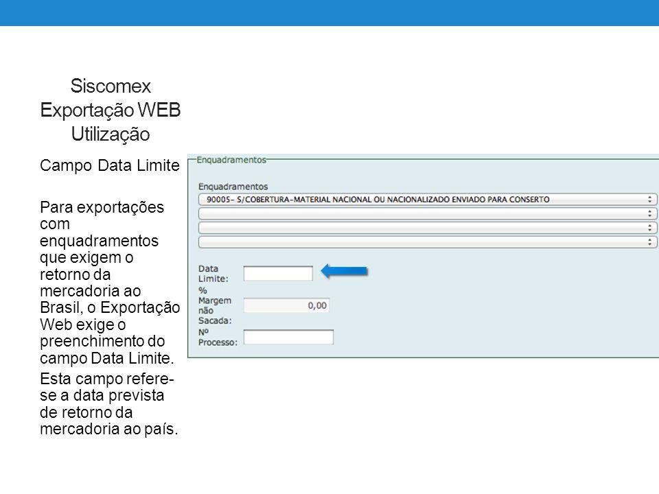 Siscomex Exportação WEB Utilização Campo Data Limite Para exportações com enquadramentos que exigem o retorno da mercadoria ao Brasil, o Exportação We