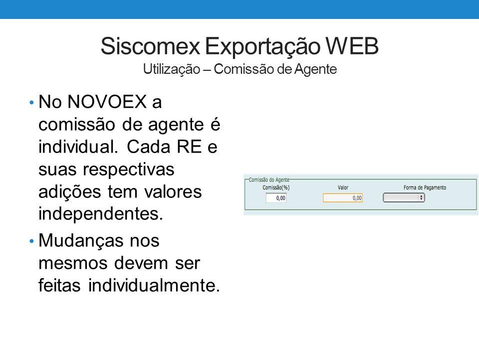 Siscomex Exportação WEB Utilização – Comissão de Agente No NOVOEX a comissão de agente é individual. Cada RE e suas respectivas adições tem valores in