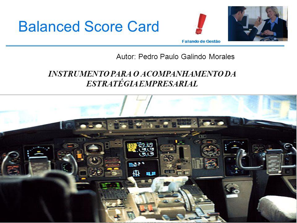 Falando de Gestão INSTRUMENTO PARA O ACOMPANHAMENTO DA ESTRATÉGIA EMPRESARIAL Balanced Score Card Autor: Pedro Paulo Galindo Morales