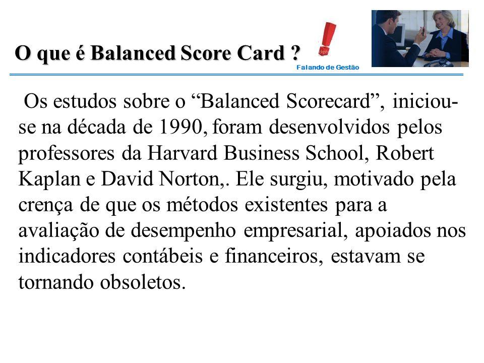 """Falando de Gestão Os estudos sobre o """"Balanced Scorecard"""", iniciou- se na década de 1990, foram desenvolvidos pelos professores da Harvard Business Sc"""