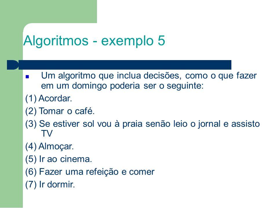 Algoritmos - exemplo 5 Um algoritmo que inclua decisões, como o que fazer em um domingo poderia ser o seguinte: (1) Acordar. (2) Tomar o café. (3) Se