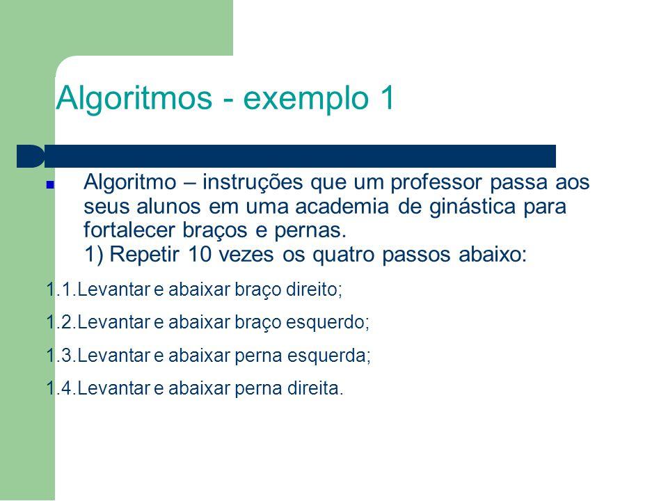 Algoritmos - exemplo 1 Algoritmo – instruções que um professor passa aos seus alunos em uma academia de ginástica para fortalecer braços e pernas.