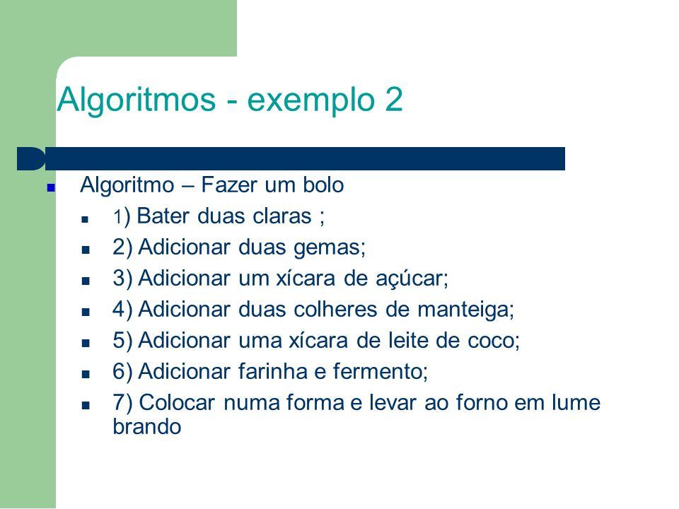 Algoritmos - exemplo 2 Algoritmo – Fazer um bolo 1 ) Bater duas claras ; 2) Adicionar duas gemas; 3) Adicionar um xícara de açúcar; 4) Adicionar duas
