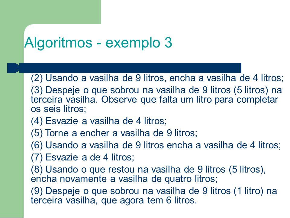 Algoritmos - exemplo 3 (2) Usando a vasilha de 9 litros, encha a vasilha de 4 litros; (3) Despeje o que sobrou na vasilha de 9 litros (5 litros) na te