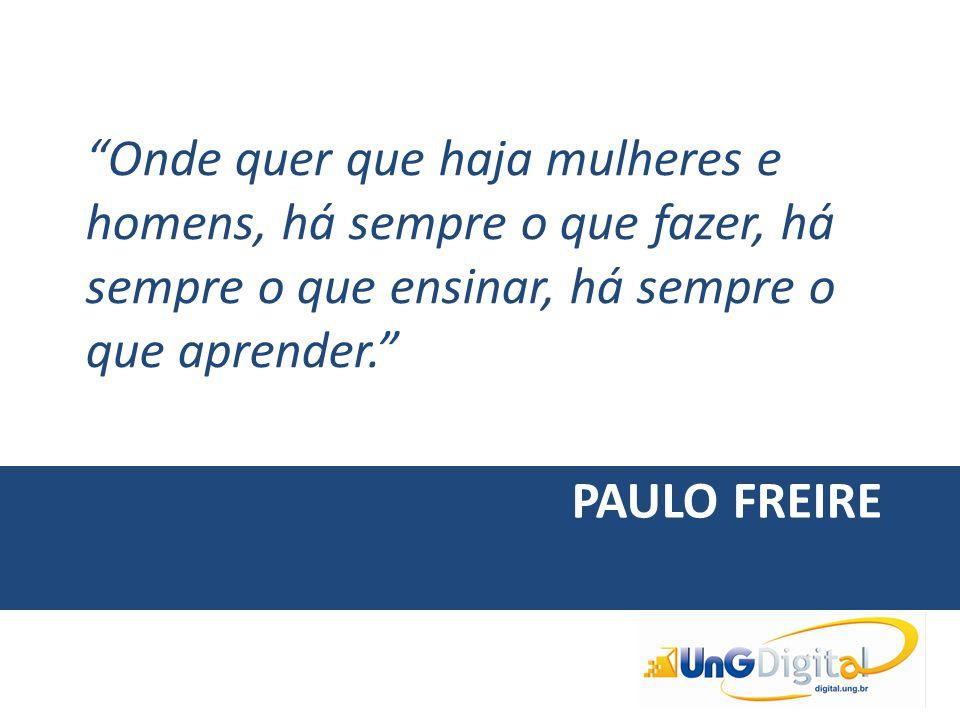 """PAULO FREIRE """"Onde quer que haja mulheres e homens, há sempre o que fazer, há sempre o que ensinar, há sempre o que aprender."""""""