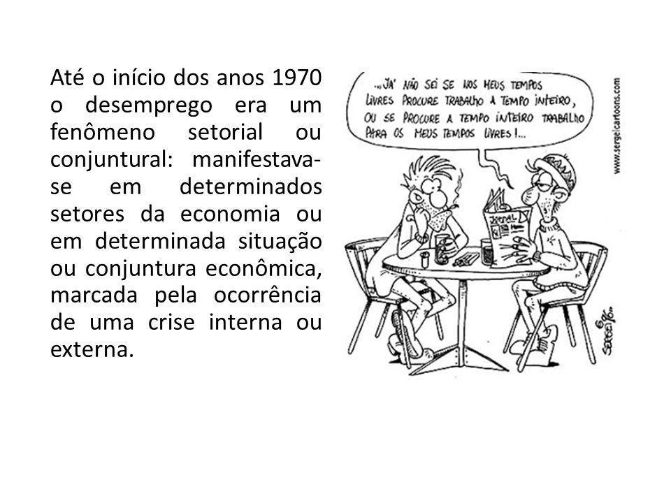Até o início dos anos 1970 o desemprego era um fenômeno setorial ou conjuntural: manifestava- se em determinados setores da economia ou em determinada