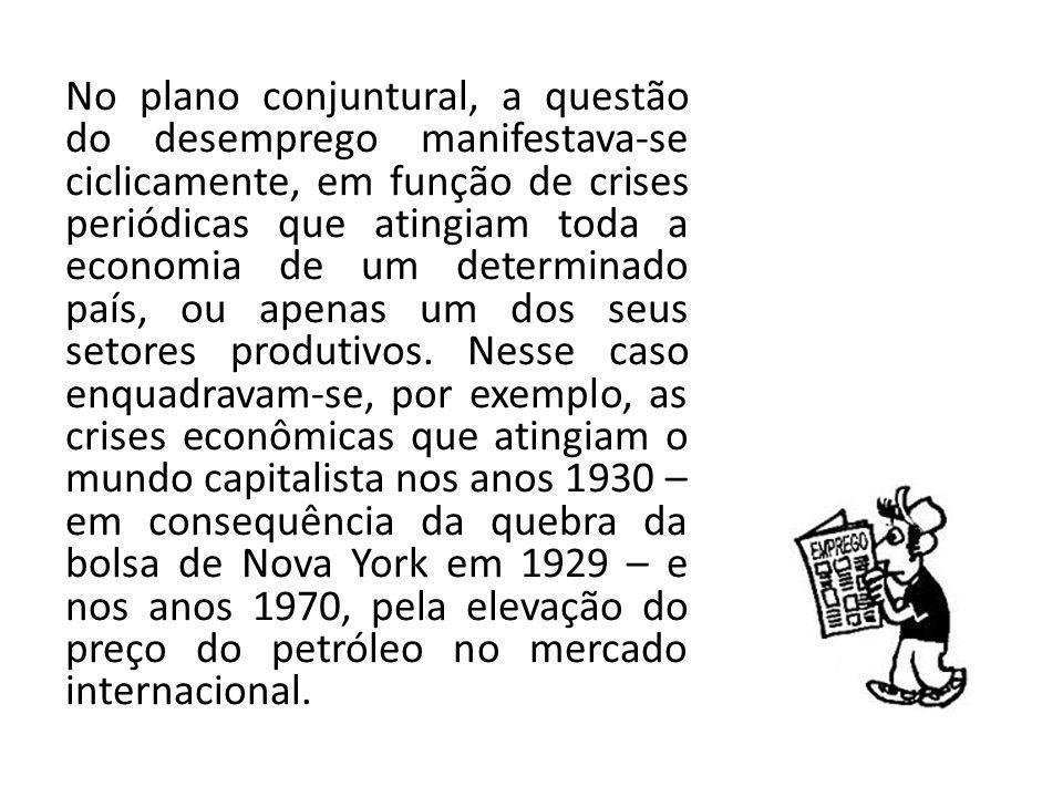 No plano conjuntural, a questão do desemprego manifestava-se ciclicamente, em função de crises periódicas que atingiam toda a economia de um determina