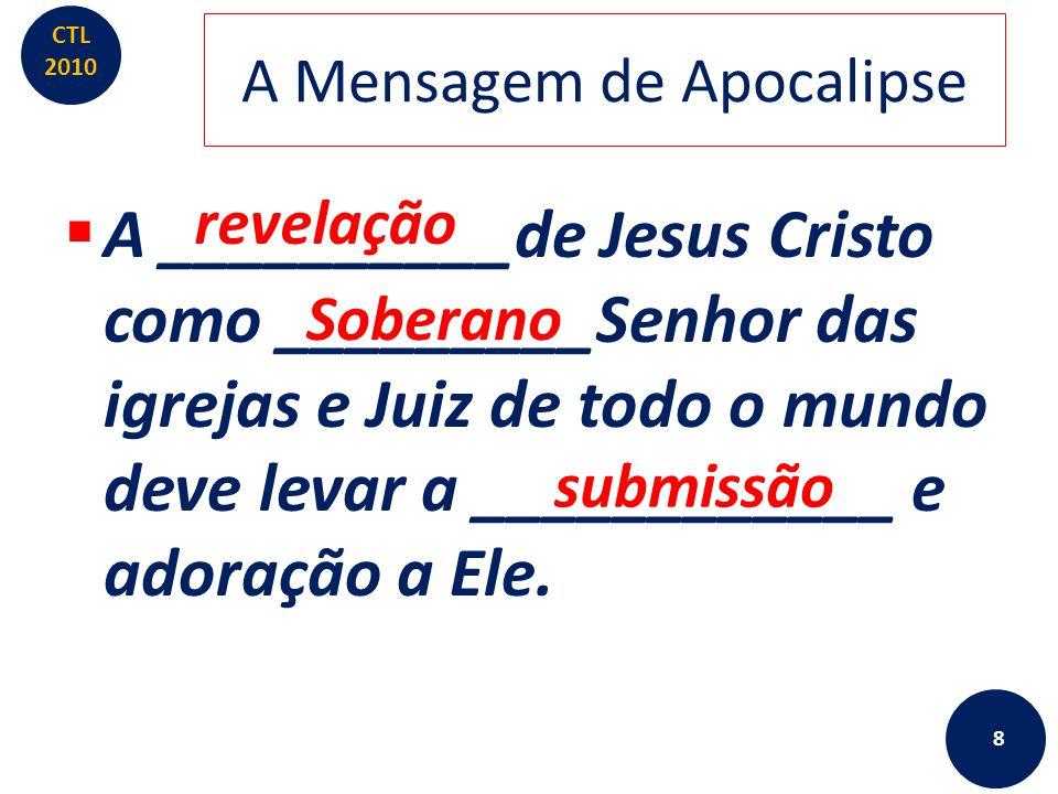 CTL 2010 A Mensagem de Apocalipse  A revelação de Jesus Cristo como Soberano ________das igrejas e _____de todo o mundo deve levar a submissão e __________ a Ele.
