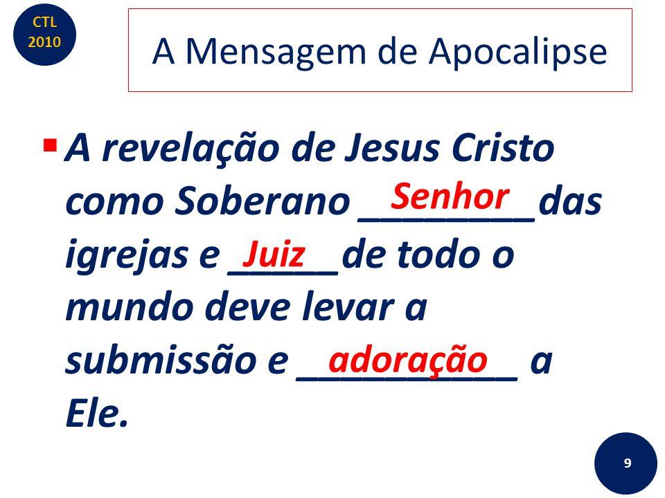 CTL 2010 A Mensagem de Apocalipse  A revelação de Jesus Cristo como Soberano Senhor das igrejas e Juiz de todo o mundo deve levar a submissão e adoração a Ele.