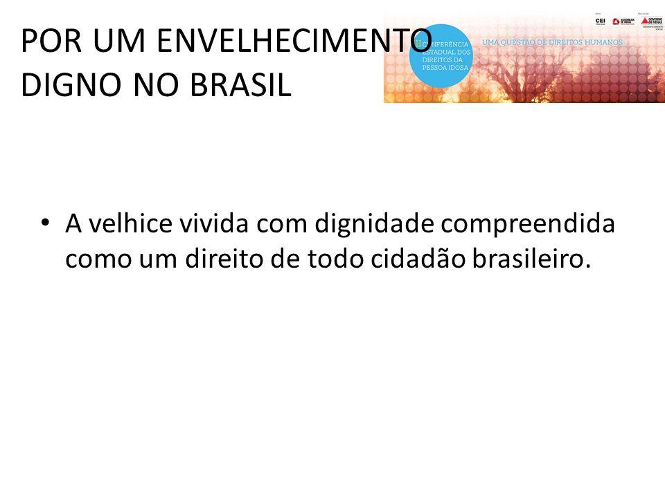 POR UM ENVELHECIMENTO DIGNO NO BRASIL A velhice vivida com dignidade compreendida como um direito de todo cidadão brasileiro.