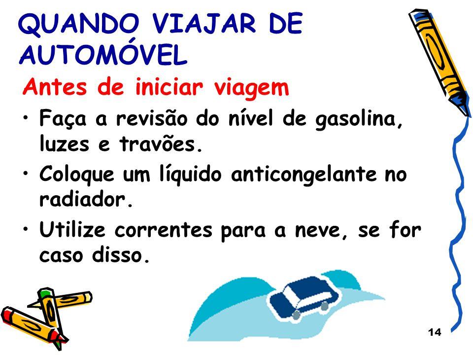 14 QUANDO VIAJAR DE AUTOMÓVEL Antes de iniciar viagem Faça a revisão do nível de gasolina, luzes e travões. Coloque um líquido anticongelante no radia