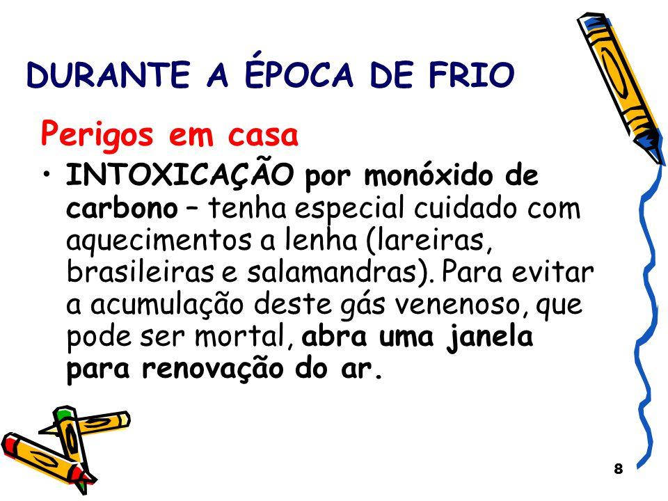 8 DURANTE A ÉPOCA DE FRIO Perigos em casa INTOXICAÇÃO por monóxido de carbono – tenha especial cuidado com aquecimentos a lenha (lareiras, brasileiras