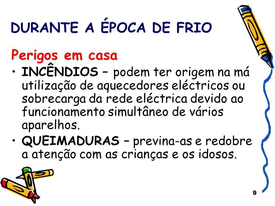 9 DURANTE A ÉPOCA DE FRIO Perigos em casa INCÊNDIOS – podem ter origem na má utilização de aquecedores eléctricos ou sobrecarga da rede eléctrica devi