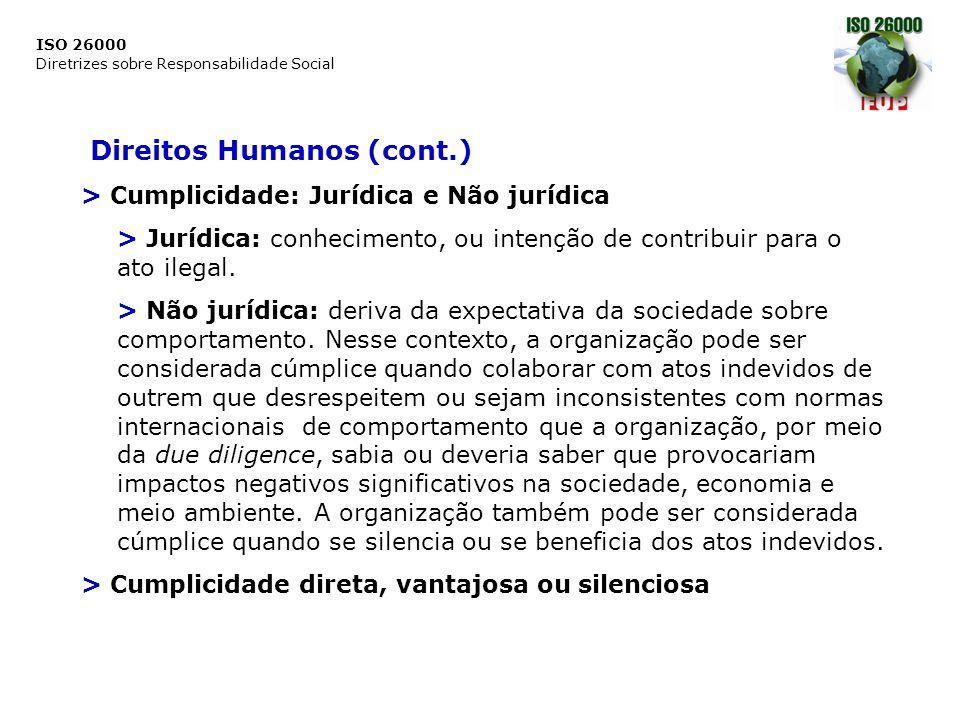 ISO 26000 Diretrizes sobre Responsabilidade Social Direitos Humanos (cont.) Resolução de queixas > Mecanismos que não prejudiquem o acesso aos canais legais e que não diminuam a força das instituições do Estado (particularmente os jurídicos) > Mecanismos legítimos, acessíveis, previsíveis, equitativos, compatíveis com seus direitos, claros e transparentes, baseados no diálogo e na mediação