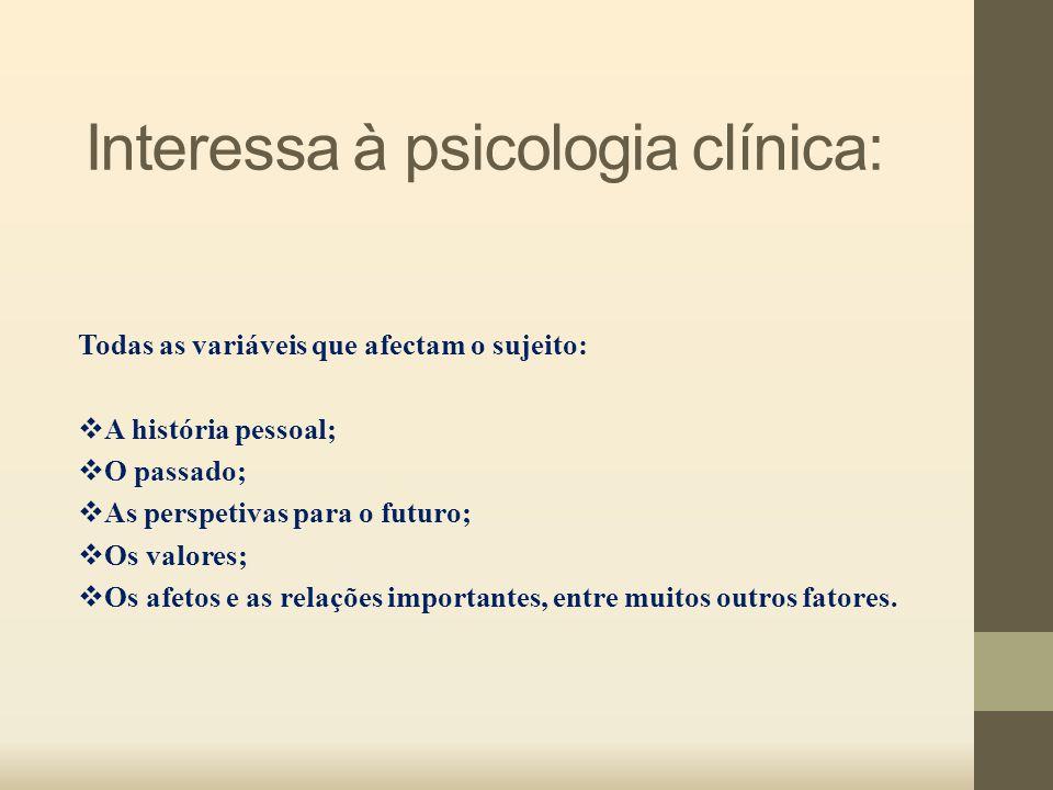 Interessa à psicologia clínica: Todas as variáveis que afectam o sujeito:  A história pessoal;  O passado;  As perspetivas para o futuro;  Os valo