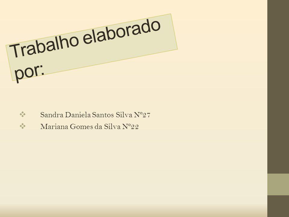 Trabalho elaborado por:  Sandra Daniela Santos Silva Nº27  Mariana Gomes da Silva Nº22