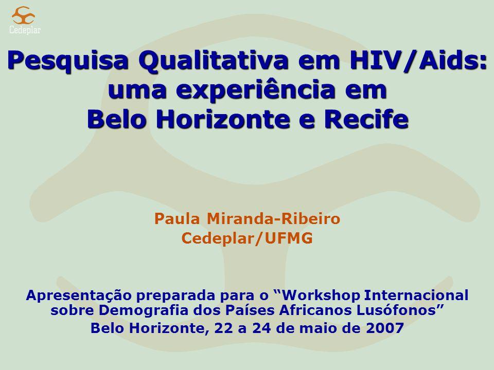 Pesquisa Qualitativa em HIV/Aids: uma experiência em Belo Horizonte e Recife Paula Miranda-Ribeiro Cedeplar/UFMG Apresentação preparada para o Workshop Internacional sobre Demografia dos Países Africanos Lusófonos Belo Horizonte, 22 a 24 de maio de 2007