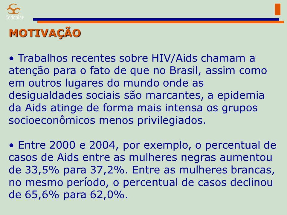 MOTIVAÇÃO Trabalhos recentes sobre HIV/Aids chamam a atenção para o fato de que no Brasil, assim como em outros lugares do mundo onde as desigualdades sociais são marcantes, a epidemia da Aids atinge de forma mais intensa os grupos socioeconômicos menos privilegiados.