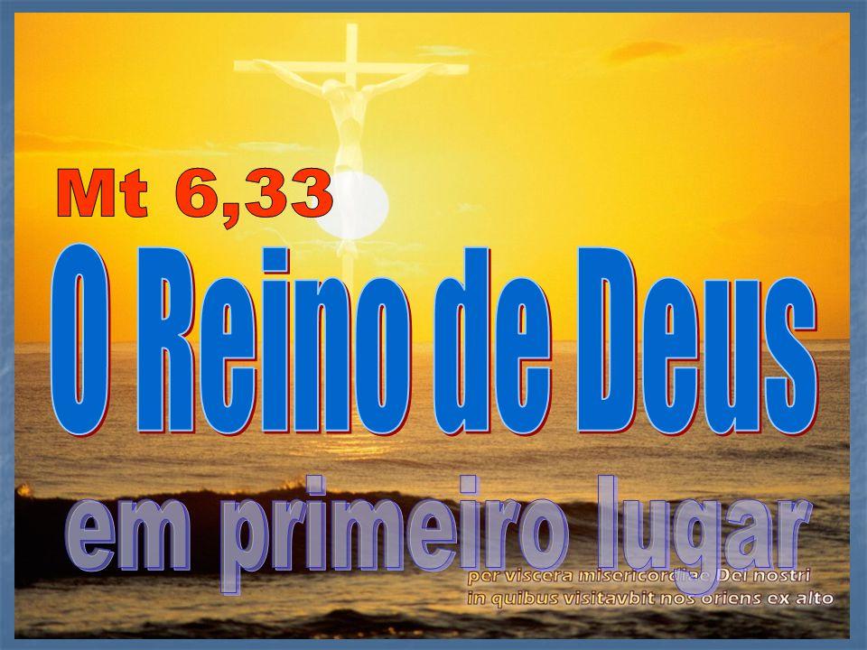 31Procurai primeiro o Reino de Deus e a sua justiça, tudo o mais vos será dado por acréscimo.