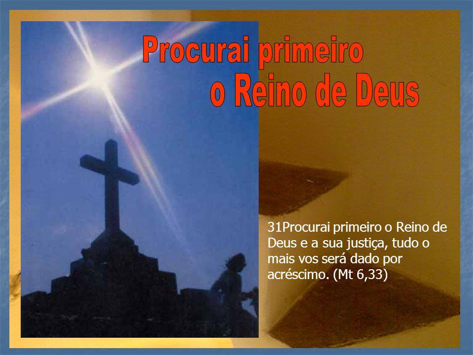 31Procurai primeiro o Reino de Deus e a sua justiça, tudo o mais vos será dado por acréscimo. (Mt 6,33)