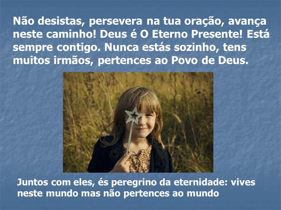 Não desistas, persevera na tua oração, avança neste caminho! Deus é O Eterno Presente! Está sempre contigo. Nunca estás sozinho, tens muitos irmãos, p