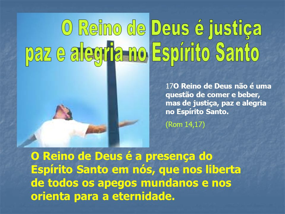 17O Reino de Deus não é uma questão de comer e beber, mas de justiça, paz e alegria no Espírito Santo. (Rom 14,17) O Reino de Deus é a presença do Esp