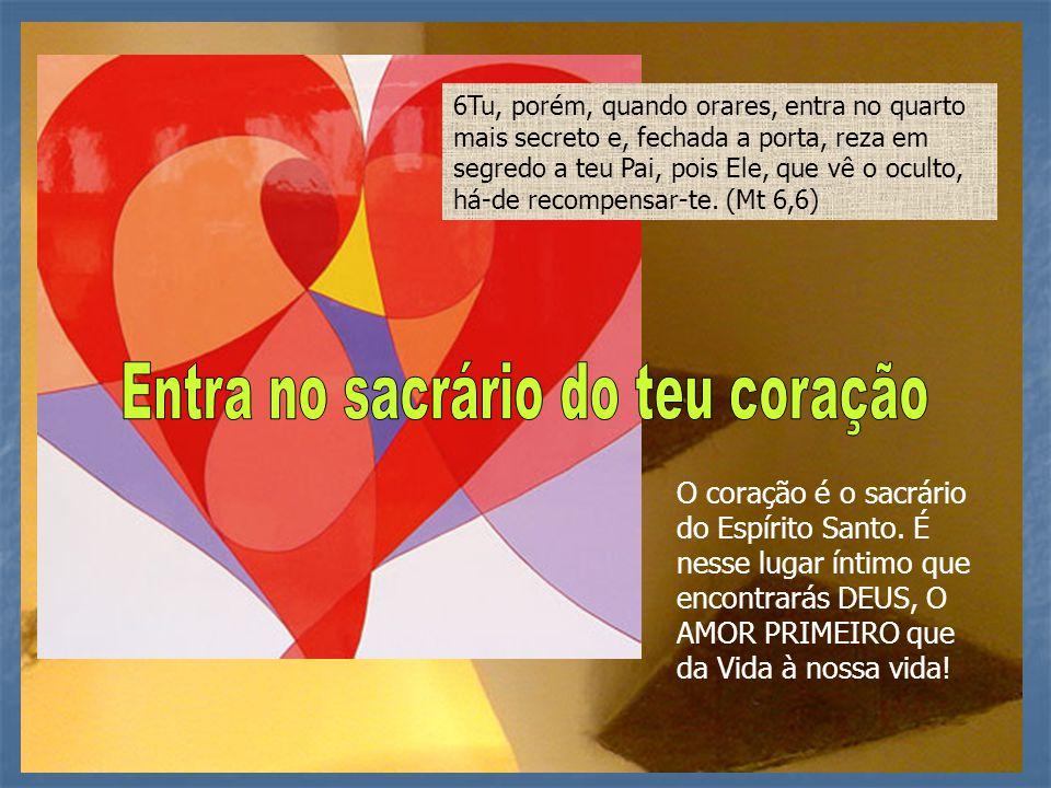 O coração é o sacrário do Espírito Santo. É nesse lugar íntimo que encontrarás DEUS, O AMOR PRIMEIRO que da Vida à nossa vida! 6Tu, porém, quando orar