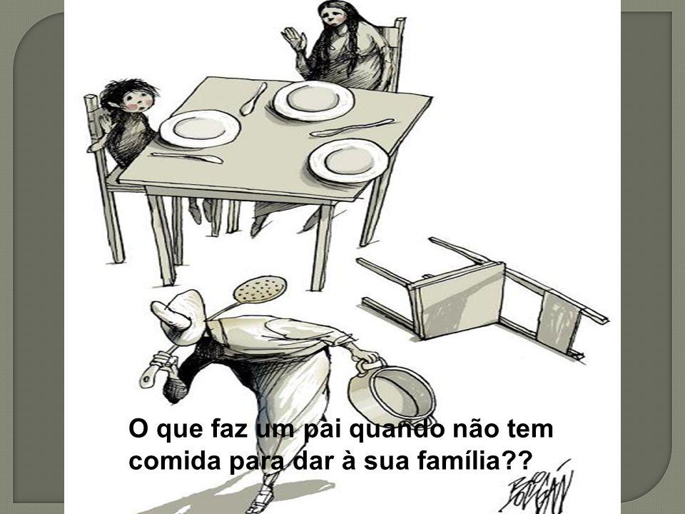 O que faz um pai quando não tem comida para dar à sua família??