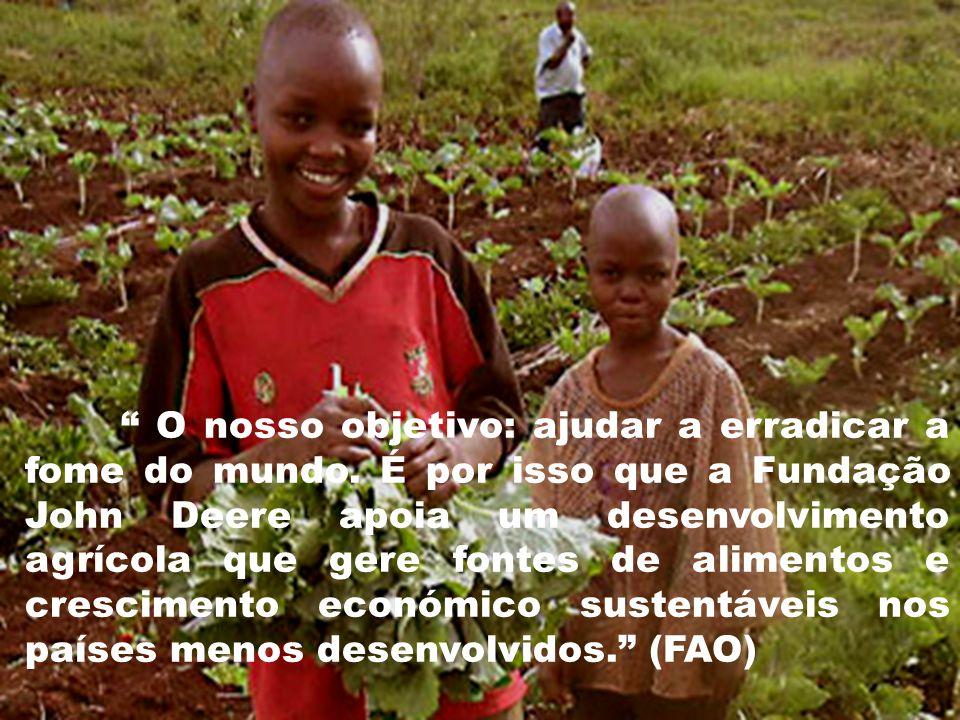 """"""" O nosso objetivo: ajudar a erradicar a fome do mundo. É por isso que a Fundação John Deere apoia um desenvolvimento agrícola que gere fontes de alim"""