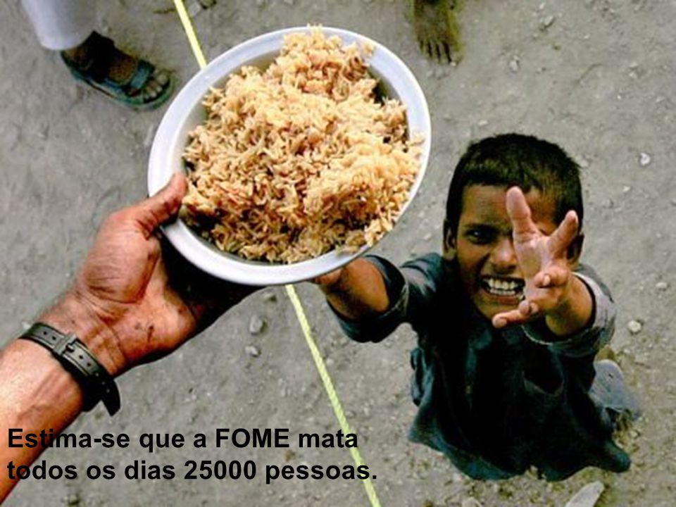 Estima-se que a FOME mata todos os dias 25000 pessoas.