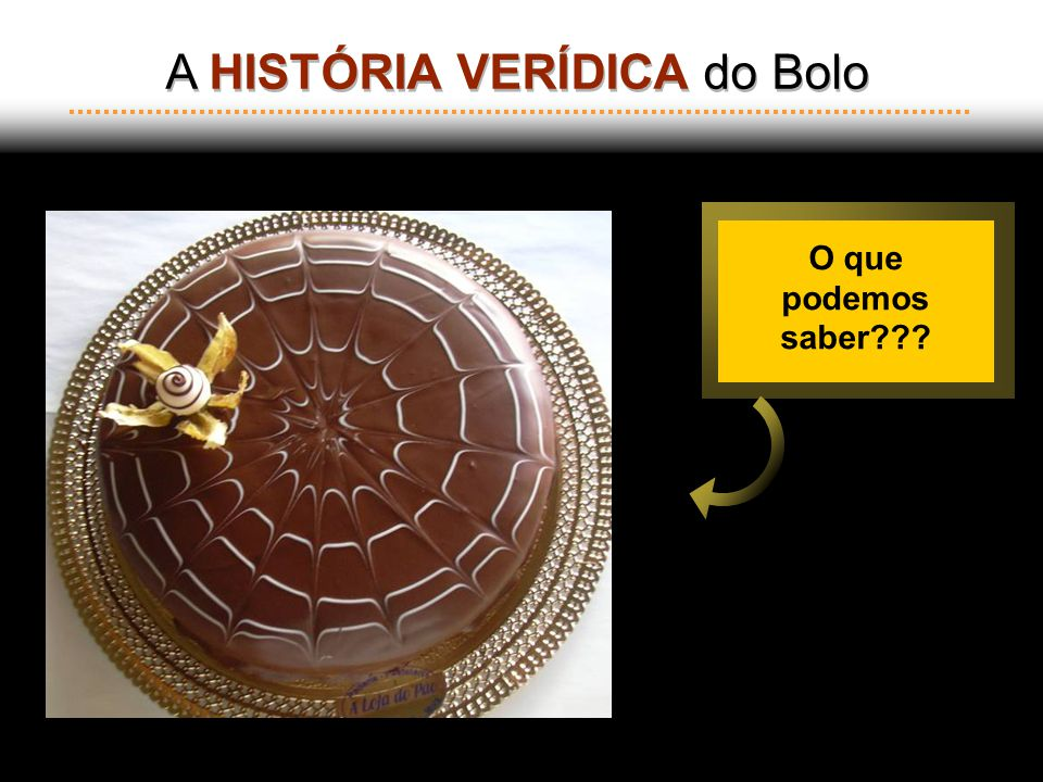 A HISTÓRIA VERÍDICA do Bolo A HISTÓRIA VERÍDICA do Bolo O que podemos saber???
