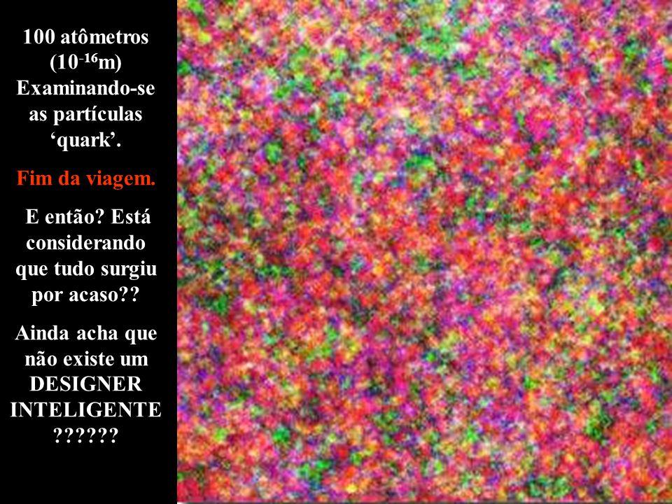 100 atômetros (10 -16 m) Examinando-se as partículas 'quark'.