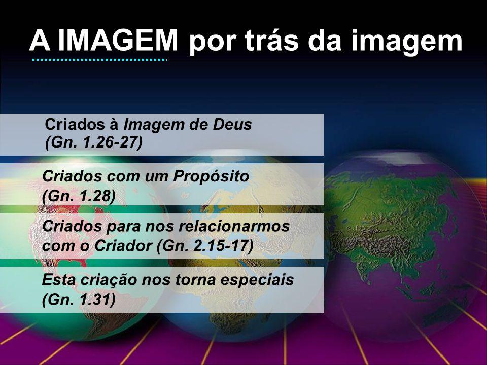 A IMAGEM por trás da imagem A IMAGEM por trás da imagem Criados à Imagem de Deus (Gn.