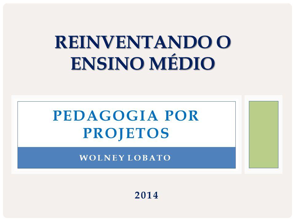 PEDAGOGIA POR PROJETOS REINVENTANDO O ENSINO MÉDIO WOLNEY LOBATO 2014