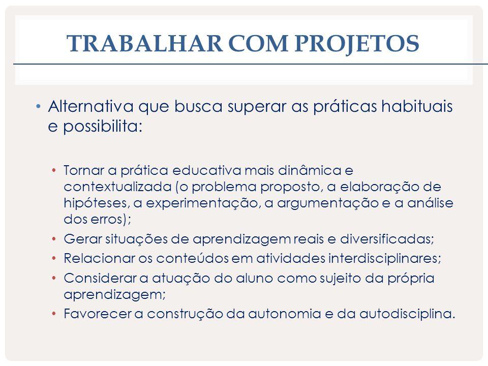 TRABALHAR COM PROJETOS Alternativa que busca superar as práticas habituais e possibilita: Tornar a prática educativa mais dinâmica e contextualizada (