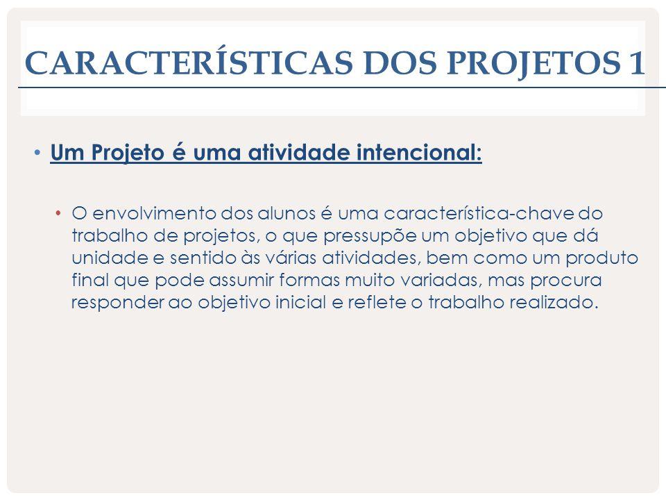 CARACTERÍSTICAS DOS PROJETOS 1 Um Projeto é uma atividade intencional: O envolvimento dos alunos é uma característica-chave do trabalho de projetos, o
