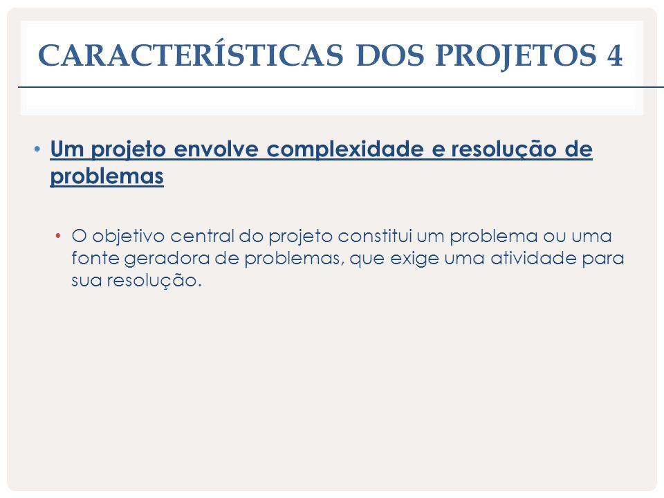 CARACTERÍSTICAS DOS PROJETOS 4 Um projeto envolve complexidade e resolução de problemas O objetivo central do projeto constitui um problema ou uma fon