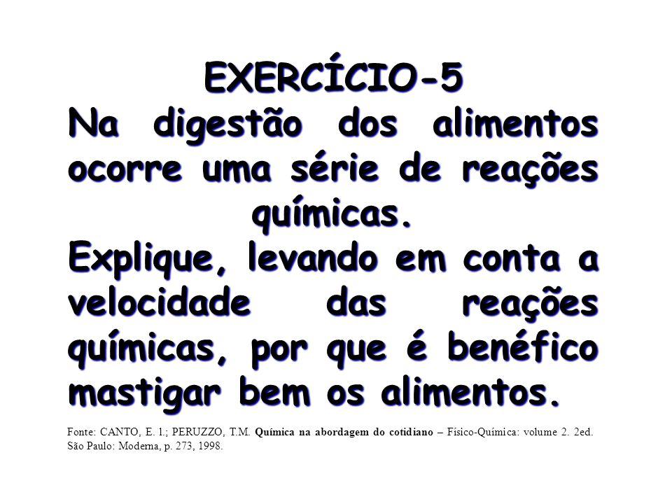 EXERCÍCIO-5 Na digestão dos alimentos ocorre uma série de reações químicas. Explique, levando em conta a velocidade das reações químicas, por que é be