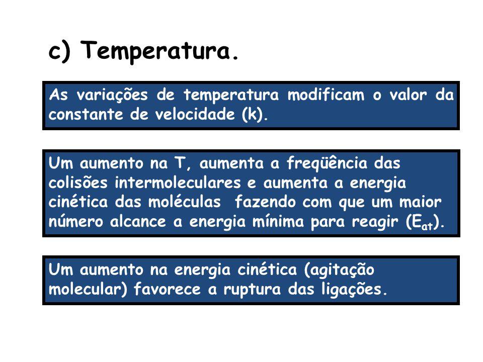 As variações de temperatura modificam o valor da constante de velocidade (k). c) Temperatura. Um aumento na T, aumenta a freqüência das colisões inter