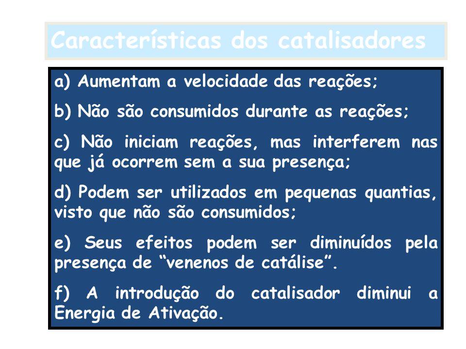 Características dos catalisadores a) Aumentam a velocidade das reações; b) Não são consumidos durante as reações; c) Não iniciam reações, mas interfer