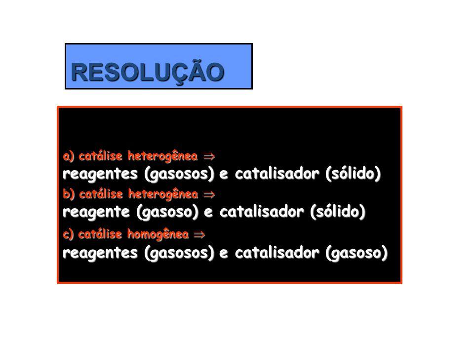 RESOLUÇÃO a) catálise heterogênea  reagentes (gasosos) e catalisador (sólido) b) catálise heterogênea  reagente (gasoso) e catalisador (sólido) c) c
