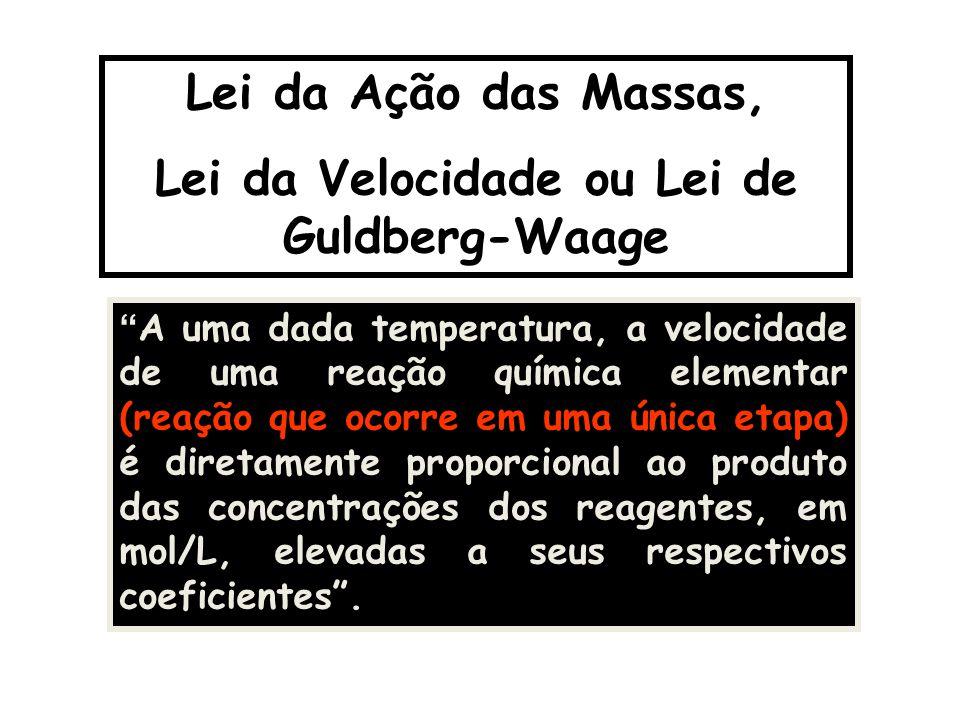 """Lei da Ação das Massas, Lei da Velocidade ou Lei de Guldberg-Waage """" A uma dada temperatura, a velocidade de uma reação química elementar (reação que"""