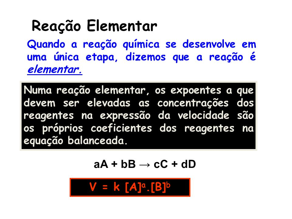 Reação Elementar aA + bB → cC + dD V = k [A] a.[B] b Quando a reação química se desenvolve em uma única etapa, dizemos que a reação é elementar. Numa