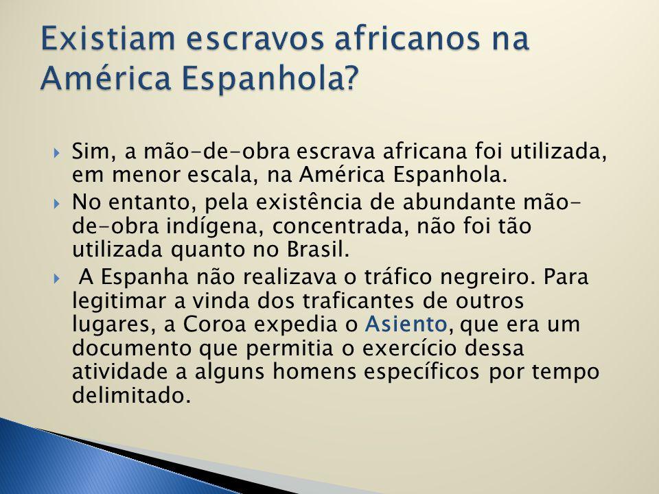  Sim, a mão-de-obra escrava africana foi utilizada, em menor escala, na América Espanhola.  No entanto, pela existência de abundante mão- de-obra in