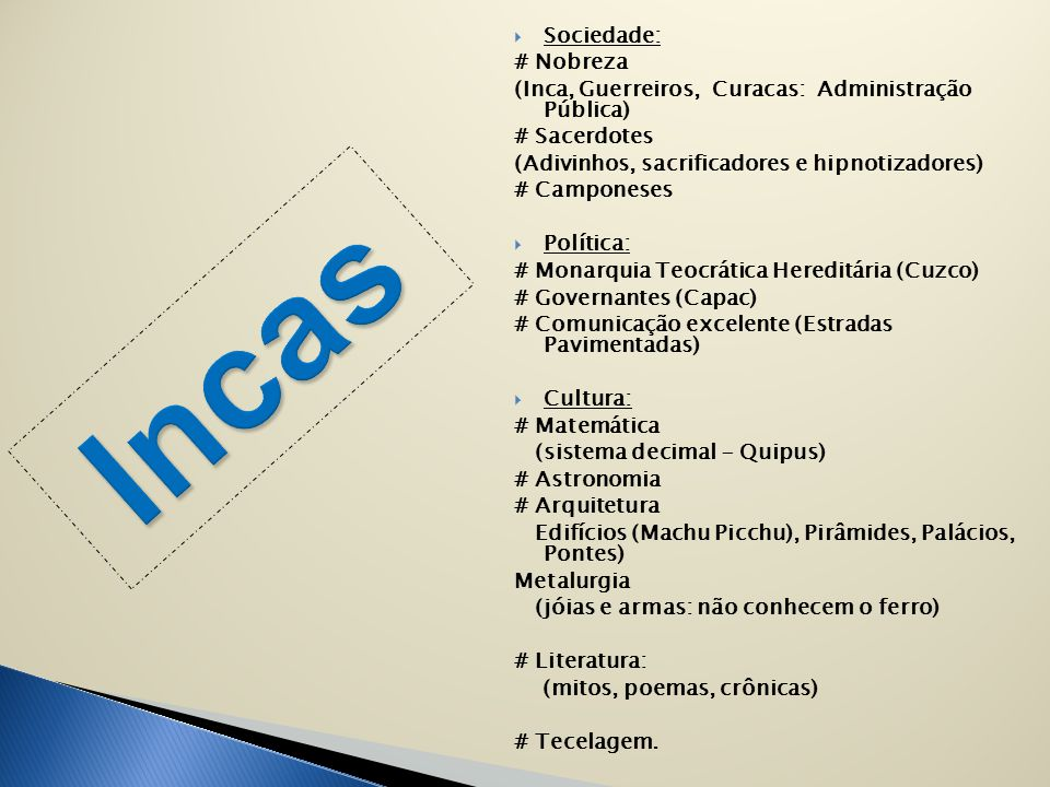  Sociedade: # Nobreza (Inca, Guerreiros, Curacas: Administração Pública) # Sacerdotes (Adivinhos, sacrificadores e hipnotizadores) # Camponeses  Pol