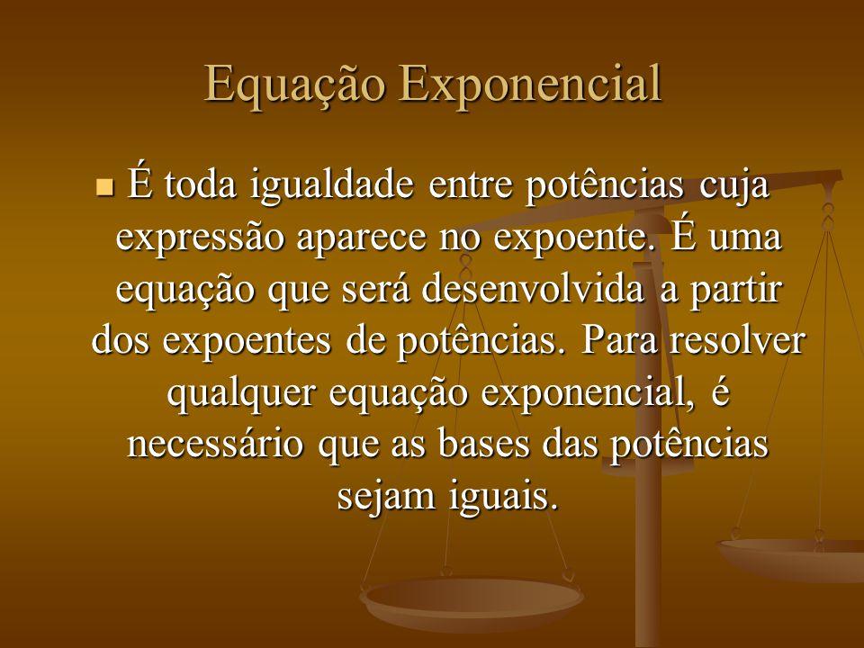 Equação Exponencial É toda igualdade entre potências cuja expressão aparece no expoente. É uma equação que será desenvolvida a partir dos expoentes de