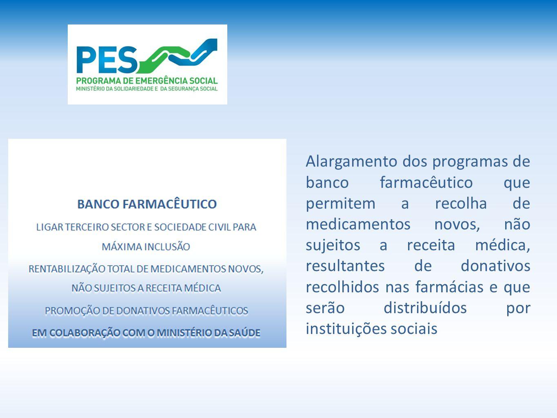Alargamento dos programas de banco farmacêutico que permitem a recolha de medicamentos novos, não sujeitos a receita médica, resultantes de donativos recolhidos nas farmácias e que serão distribuídos por instituições sociais